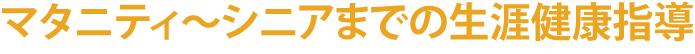 マタニティ~シニアまでの生涯健康指導